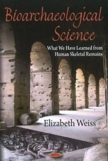 Bioarchaeological Science: What We Have Learned from Human Skeletal Remains - Elizabeth Weiss