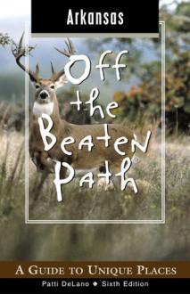 Arkansas Off the Beaten Path, 6th: A Guide to Unique Places - Patti DeLano
