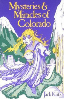 Mysteries & Miracles of Colorado: Guide Book to the Genuinely Bizarre - Jack Kutz