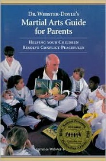 Dr. Webster-Doyle's Martial Arts Guide For Parents: Helping Your Children Resolve Conflict Peacefully - Terrence Webster-Doyle