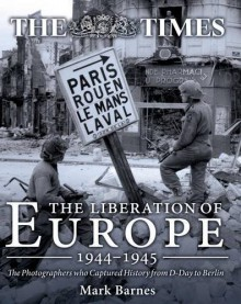 The Liberation of Europe 1944-1945: The Photographers who Captured History from D-Day to Berlin - Mark Barnes