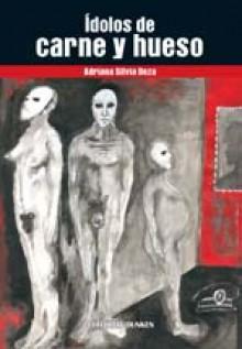 Ídolos de Carne y Hueso - Adriana Silvia Deza