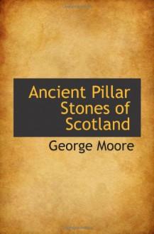 Ancient Pillar Stones of Scotland - George Moore