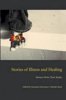 Stories of Illness and Healing: Women Write Their Bodies (Literature and Medicine) - Sayantani DasGupta, Marsh Hurst