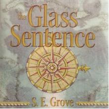The Glass Sentence - S.E. Grove, Cassandra Campbell
