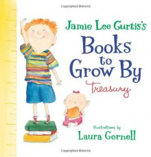 Jamie Lee Curtis's Books to Grow By Treasury - Jamie Lee Curtis, Laura Cornell