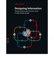Designing Information: Human Factors and Common Sense in Information Design - Joel Katz