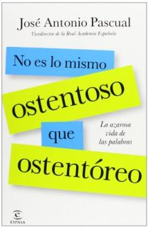No es lo mismo ostentoso que ostentório: la azarosa vida de las palabras - José Antonio Pascual Rodríguez