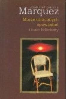 Morze utraconych opowiadań i inne felietony - Gabriel García Márquez