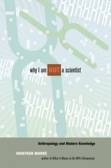 Why I Am Not a Scientist: Anthropology and Modern Knowledge - Jonathan Marks