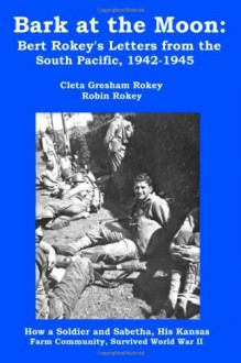 Bark at the Moon: Bert Rokey's Letters from the South Pacific, 1942-1945: How a Soldier and Sabetha, His Kansas Farm Community, Survived World War II - Cleta Gresham Rokey