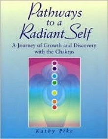 Pathways to a Radiant Self: A Journey of Growth and Discovery with the Chakras - Kathy Pike