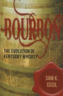 Bourbon: The Evolution of Kentucky Whiskey - Sam K. Cecil