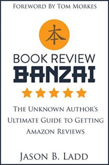 Book Review Banzai: The Unknown Author's Ultimate Guide to Getting Amazon Reviews - Jason Ladd,Julie Gwinn,Tom Morkes