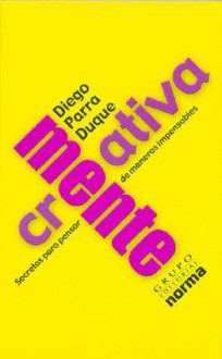 Creativamente: Secretos Para Pensar De Maneras Impensables / Creatively: Secrets Of Imagining The Unimaginable: Secrets Of Imagining The Unimaginable - Diego Parra Duque