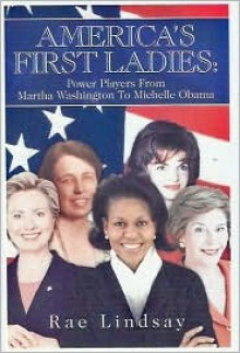 America's First Ladies: Power Players from Martha Washington to Michelle Obama - Rae Lindsay