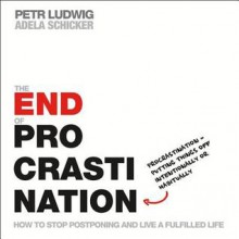 The End of Procrastination: How to Stop Postponing and Live a Fulfilled Life - Petr Ludwig, Adela Schicker