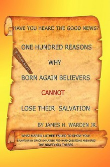 One Hundred Reasons Why Born Again Believers Cannot Lose Their Salvation - James H. Warden Jr.