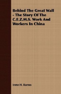 Behind the Great Wall - The Story of the C.E.Z.M.S. Work and Workers in China - Irene Barnes