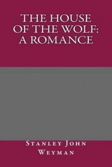 The House of the Wolf: A Romance - Stanley John Weyman