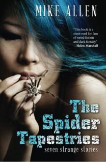 The Spider Tapestries: Seven Strange Stories - Mike Allen, Nicole Kornher-Stace