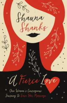 A Fierce Love: One Woman's Courageous Journey to Save Her Marriage - Shauna Shanks
