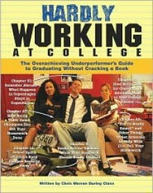 Hardly Working at College: The Overachieving Underperformer's Guide to Graduating Without Cracking a Book - Chris Morran