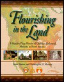 Flourishing in the Land: A Hundred-Year History of Christian Reformed Missions in North America - Scott Hoezee