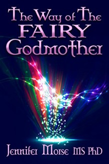 The Way of The Fairy Godmother - Jennifer Morse MS PhD