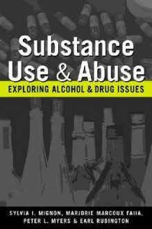Substance Use And Abuse: Exploring Alcohol And Drug Issues - Sylvia L. Mignon, Peter L. Myers, Earl Rubington, Marjorie Marcoux Faiia