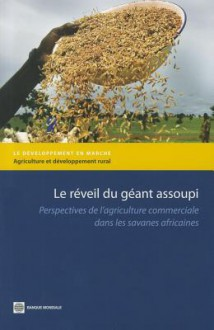 Le Reveil Du Geant Assoupi: Perspectives de L'Agriculture Commerciale Dans les Savanes Africaines - World Bank Publications