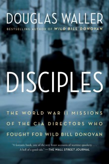 Disciples: The World War II Missions of the CIA Directors Who Fought for Wild Bill Donovan - Douglas C. Waller