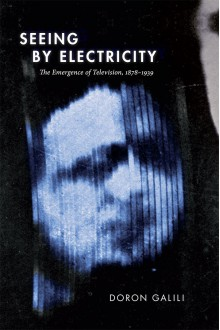 Seeing by Electricity: The Emergence of Television, 1878-1939 - Doron Galili