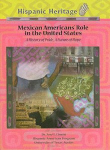 Mexican Americans' Role in the United States: A History of Pride, a Future of Hope - Ellyn Sanna, Jose E. Limon