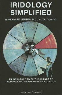 Iridology Simplified: An Introduction to the Science of Iridology and Its Relation to Nutrition - Bernard Jensen
