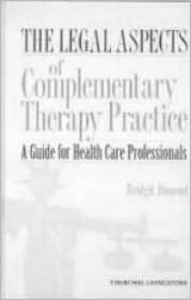 The Legal Aspects of Complementary Therapy Practice: A Guide for Healthcare Professionals - Bridgit Dimond