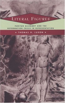 Literal Figures: Puritan Allegory and the Reformation Crisis in Representation - Thomas H. Luxon