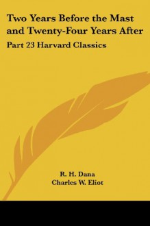 Two Years Before the Mast and Twenty-Four Years After (Harvard Classics, #23) - Richard Henry Dana Jr., Charles William Eliot