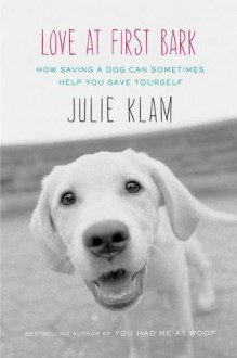 Love at First Bark: How Saving a Dog Can Sometimes Help You Save Yourself - Julie Klam