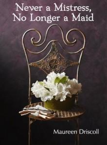 Never a Mistress, No Longer a Maid - Maureen Driscoll
