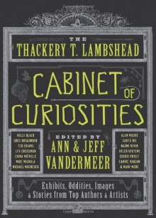 The Thackery T. Lambshead Cabinet of Curiosities: Exhibits, Oddities, Images, and Stories from Top Authors and Artists - Mur Lafferty,Holly Black,Lev Grossman,Cherie Priest,Jeff VanderMeer,Alex Grossman,S.J. Chambers,Jess Gulbranson,Gio Clairval,Eric Orchard,Ekaterina Sedia,Jayme Lynn Blaschke,Ann VanderMeer,Charles Yu,Will Hindmarch,Ted Chiang,Jeffrey Ford,Michael Moorcock