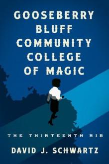Gooseberry Bluff Community College of Magic: The Thirteenth Rib - David J. Schwartz