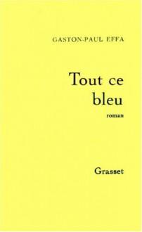 Tout Ce Bleu: Roman - Gaston-Paul Effa