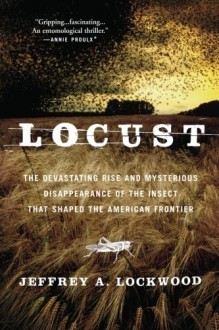 Locust: The Devastating Rise and Mysterious Disappearance of the Insect that Shaped the American Frontier - Jeffrey A. Lockwood