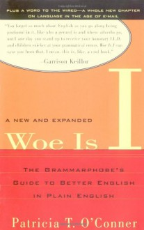 Woe is I: The Grammarphobe's Guide to Better English in Plain English - Patricia T. O'Conner