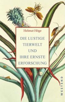 Die lustige Tierwelt und ihre ernste Erforschung - Helmut Höge