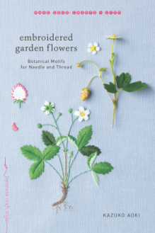 Embroidered Garden Flowers: Botanical Motifs for Needle and Thread (Make Good: Crafts + Life) - Kazuko Aoki