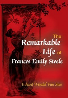 The Remarkable Life of Frances Emily Steele - Ethard Van Stee