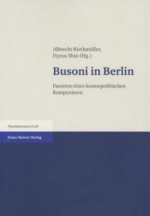 Busoni in Berlin: Facetten Eines Kosmopolitischen Komponisten - Albrecht Riethmuller, H. Shin
