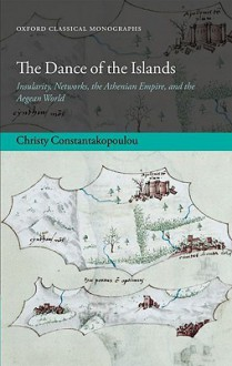 The Dance of the Islands: Insularity, Networks, the Athenian Empire, and the Aegean World (Oxford Classical Monographs) - Christy Constantakopoulou